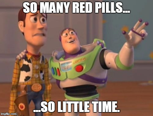 So many red pills, so little time. | SO MANY RED PILLS... ...SO LITTLE TIME. | image tagged in memes,x x everywhere,red pill,red pill blue pill,buzz lightyear | made w/ Imgflip meme maker