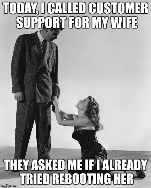 In Case Of Doubt – Reboot Customer | TODAY, I CALLED CUSTOMER SUPPORT FOR MY WIFE THEY ASKED ME IF I ALREADY TRIED REBOOTING HER | image tagged in memes,funny,wife,customer,support | made w/ Imgflip meme maker