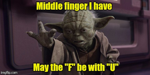 "Pissed me off you have!  Flip you the bird I will! | Middle finger I have May the ""F"" be with ""U"" 