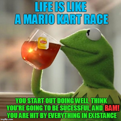 I know quite a few who can relate. | LIFE IS LIKE A MARIO KART RACE YOU START OUT DOING WELL, THINK YOU'RE GOING TO BE SUCESSFUL, AND BAM, YOU ARE HIT BY EVERYTHING IN EXISTANCE | image tagged in memes,but thats none of my business,kermit the frog | made w/ Imgflip meme maker