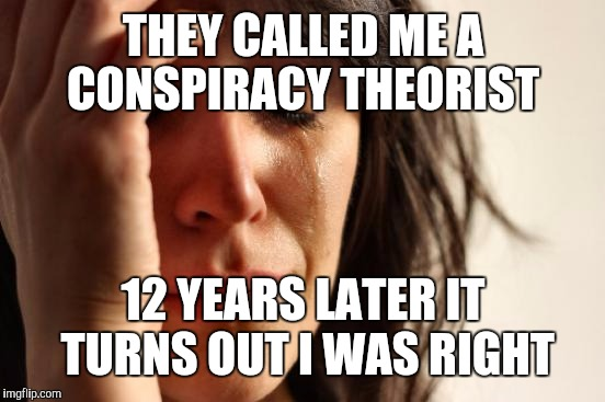First World Problems Meme | THEY CALLED ME A CONSPIRACY THEORIST 12 YEARS LATER IT TURNS OUT I WAS RIGHT | image tagged in memes,first world problems | made w/ Imgflip meme maker