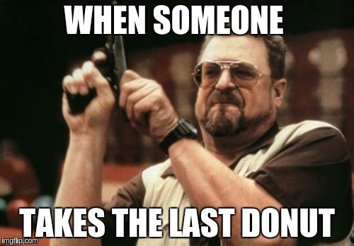 Am I The Only One Around Here Meme | WHEN SOMEONE TAKES THE LAST DONUT | image tagged in memes,am i the only one around here | made w/ Imgflip meme maker