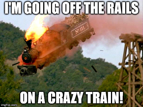 I'M GOING OFF THE RAILS ON A CRAZY TRAIN! | image tagged in trainwreck | made w/ Imgflip meme maker