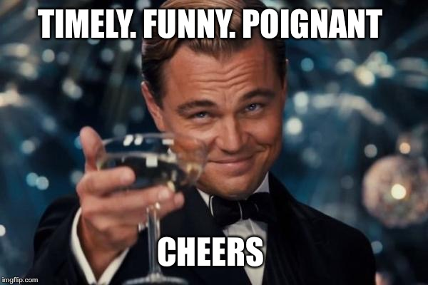 Leonardo Dicaprio Cheers Meme | TIMELY. FUNNY. POIGNANT CHEERS | image tagged in memes,leonardo dicaprio cheers | made w/ Imgflip meme maker