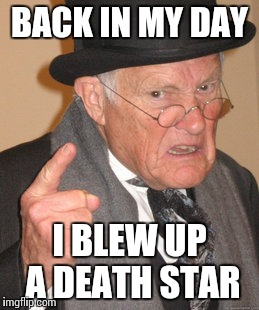 Back In My Day Meme | BACK IN MY DAY I BLEW UP A DEATH STAR | image tagged in memes,back in my day | made w/ Imgflip meme maker