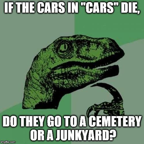 "Makes you think, doesn't it? | IF THE CARS IN ""CARS"" DIE, DO THEY GO TO A CEMETERY OR A JUNKYARD? 