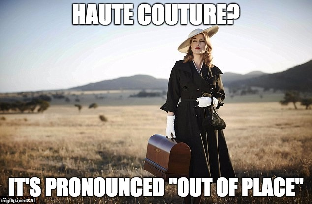 "HAUTE COUTURE? IT'S PRONOUNCED ""OUT OF PLACE"" 