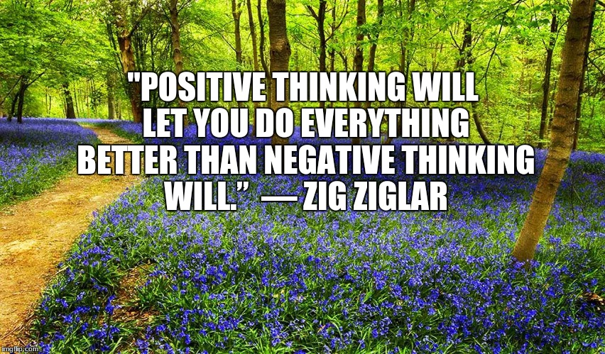 """POSITIVE THINKING WILL LET YOU DO EVERYTHING BETTER THAN NEGATIVE THINKING WILL."" — ZIG ZIGLAR 