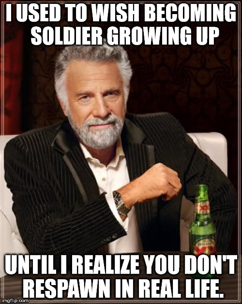 I learned that the hard way | I USED TO WISH BECOMING  SOLDIER GROWING UP UNTIL I REALIZE YOU DON'T RESPAWN IN REAL LIFE. | image tagged in memes,the most interesting man in the world | made w/ Imgflip meme maker