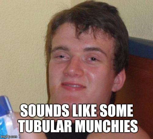 10 Guy Meme | SOUNDS LIKE SOME TUBULAR MUNCHIES | image tagged in memes,10 guy | made w/ Imgflip meme maker
