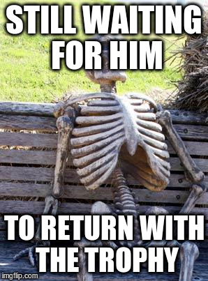 Waiting Skeleton Meme | STILL WAITING FOR HIM TO RETURN WITH THE TROPHY | image tagged in memes,waiting skeleton | made w/ Imgflip meme maker
