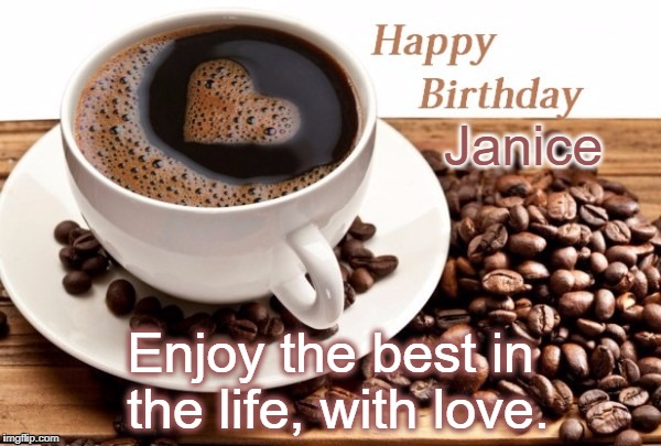 Janice Enjoy the best in the life, with love. | image tagged in coffee birthday | made w/ Imgflip meme maker