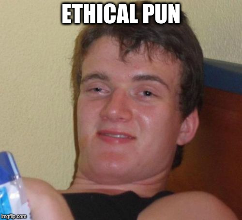 10 Guy Meme | ETHICAL PUN | image tagged in memes,10 guy | made w/ Imgflip meme maker