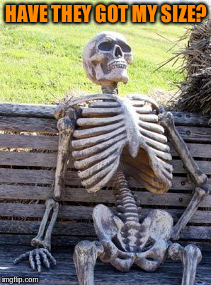 Waiting Skeleton Meme | HAVE THEY GOT MY SIZE? | image tagged in memes,waiting skeleton | made w/ Imgflip meme maker