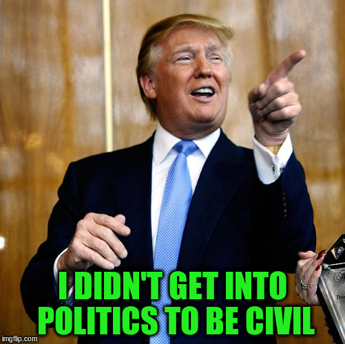 I DIDN'T GET INTO POLITICS TO BE CIVIL | made w/ Imgflip meme maker