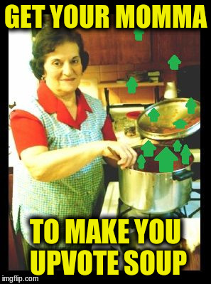 GET YOUR MOMMA TO MAKE YOU UPVOTE SOUP | made w/ Imgflip meme maker
