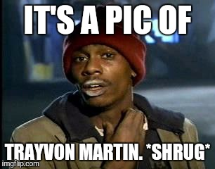 Y'all Got Any More Of That Meme | IT'S A PIC OF TRAYVON MARTIN. *SHRUG* | image tagged in memes,yall got any more of | made w/ Imgflip meme maker