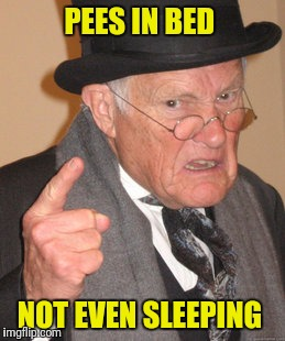 Back In My Day Meme | PEES IN BED NOT EVEN SLEEPING | image tagged in memes,back in my day | made w/ Imgflip meme maker