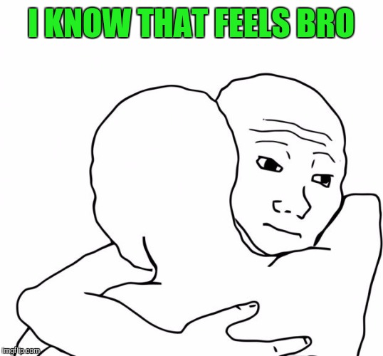 I KNOW THAT FEELS BRO | made w/ Imgflip meme maker