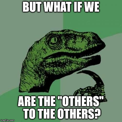 "Philosoraptor Meme | BUT WHAT IF WE ARE THE ""OTHERS"" TO THE OTHERS? 