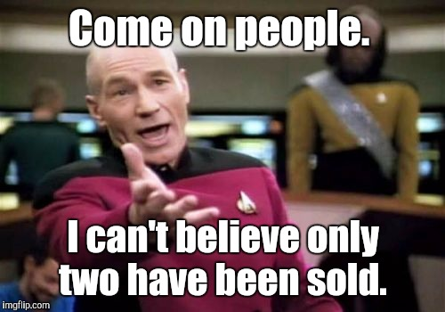 Picard Wtf Meme | Come on people. I can't believe only two have been sold. | image tagged in memes,picard wtf | made w/ Imgflip meme maker
