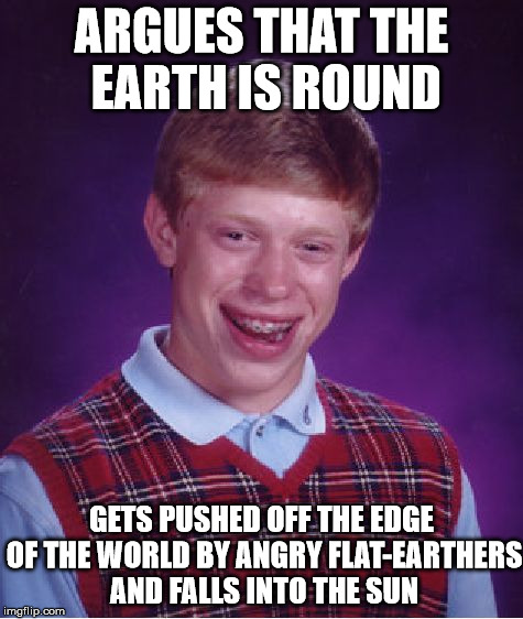 Oh Brian, your misfortune has no limit on earth, or beyond! |  ARGUES THAT THE EARTH IS ROUND; GETS PUSHED OFF THE EDGE OF THE WORLD BY ANGRY FLAT-EARTHERS AND FALLS INTO THE SUN | image tagged in memes,bad luck brian,flat earth | made w/ Imgflip meme maker