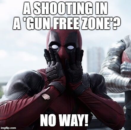 Deadpool Surprised Meme | A SHOOTING IN A 'GUN FREE ZONE'? NO WAY! | image tagged in memes,deadpool surprised,gun free zone,gun control | made w/ Imgflip meme maker