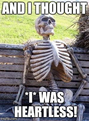 Waiting Skeleton Meme | AND I THOUGHT *I* WAS HEARTLESS! | image tagged in memes,waiting skeleton | made w/ Imgflip meme maker