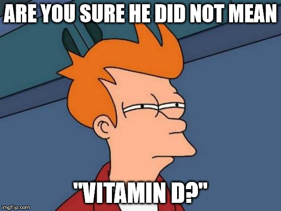 "Futurama Fry Meme | ARE YOU SURE HE DID NOT MEAN ""VITAMIN D?"" 