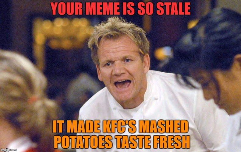 Gordon Ramsay | YOUR MEME IS SO STALE IT MADE KFC'S MASHED POTATOES TASTE FRESH | image tagged in stale memes,kfc,mashed potatoes,meme,lol | made w/ Imgflip meme maker