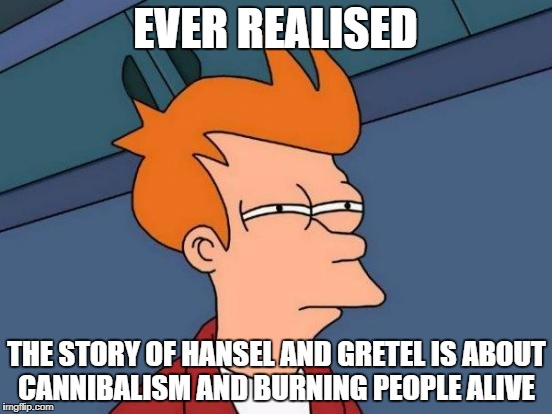 Futurama Fry Meme | EVER REALISED THE STORY OF HANSEL AND GRETEL IS ABOUT CANNIBALISM AND BURNING PEOPLE ALIVE | image tagged in memes,futurama fry | made w/ Imgflip meme maker