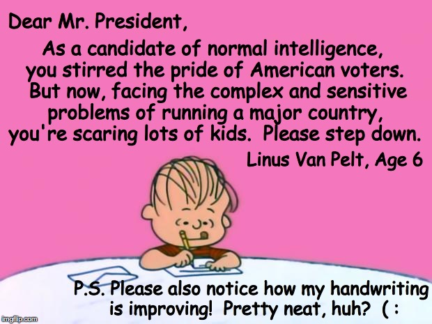 From the desk of a future voter, hopefully | Dear Mr. President, As a candidate of normal intelligence, you stirred the pride of American voters.  But now, facing the complex and sensit | image tagged in from the desk of linus,memes | made w/ Imgflip meme maker
