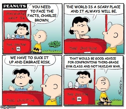 Advanced topics in social studies | YOU NEED TO FACE THE FACTS, CHARLIE BROWN. THE WORLD IS A SCARY PLACE AND IT ALWAYS WILL BE. WE HAVE TO SUCK IT UP AND EMBRACE RISK. THAT WO | image tagged in charlie brown,lucy van pelt,psychiatric help,memes | made w/ Imgflip meme maker