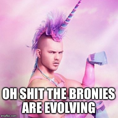 Unicorn MAN Meme | OH SHIT THE BRONIES ARE EVOLVING | image tagged in memes,unicorn man | made w/ Imgflip meme maker