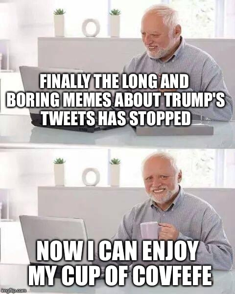 Hide the Pain Harold Meme | FINALLY THE LONG AND BORING MEMES ABOUT TRUMP'S TWEETS HAS STOPPED NOW I CAN ENJOY MY CUP OF COVFEFE | image tagged in memes,hide the pain harold | made w/ Imgflip meme maker