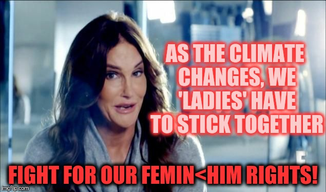 Caitlyn Jenner shrugs,,, | AS THE CLIMATE CHANGES, WE 'LADIES' HAVE TO STICK TOGETHER FIGHT FOR OUR FEMIN<HIM RIGHTS! | image tagged in caitlyn jenner shrugs | made w/ Imgflip meme maker