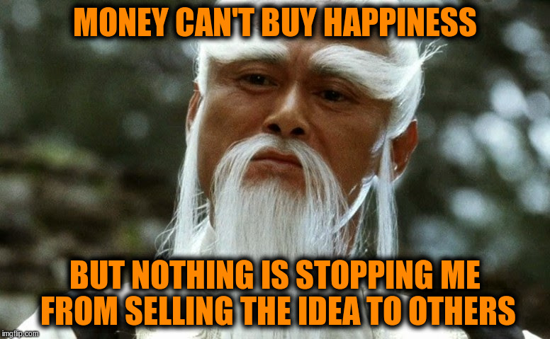 Despite knowing that money is not the answer many continue to pursuit it as if it is | MONEY CAN'T BUY HAPPINESS BUT NOTHING IS STOPPING ME FROM SELLING THE IDEA TO OTHERS | image tagged in memes,funny,money,happiness,confucius,philosophy | made w/ Imgflip meme maker