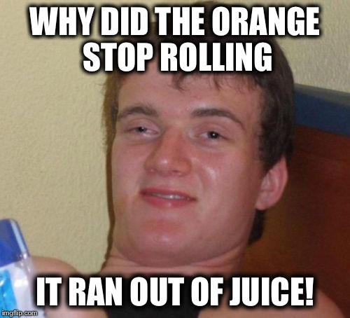 10 Guy Meme | WHY DID THE ORANGE STOP ROLLING IT RAN OUT OF JUICE! | image tagged in memes,10 guy | made w/ Imgflip meme maker