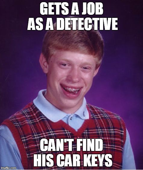 Bad Luck Brian detective | GETS A JOB AS A DETECTIVE CAN'T FIND HIS CAR KEYS | image tagged in memes,bad luck brian,detective | made w/ Imgflip meme maker