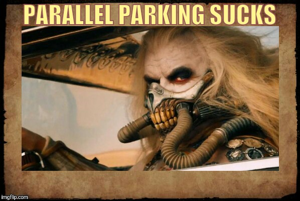Immortan Joe shall say,,, | PARALLEL PARKING SUCKS | image tagged in  immortan joe shall say   | made w/ Imgflip meme maker
