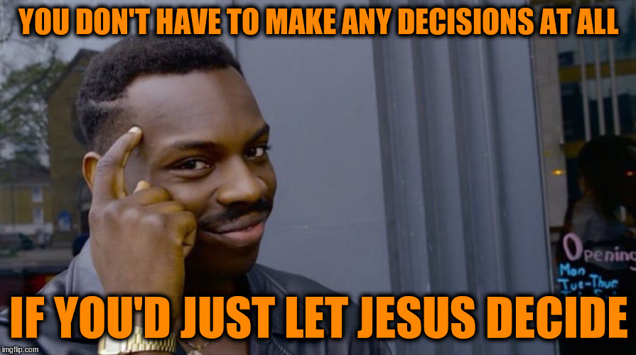 You don't have to make any decisions at all if you'd just let Jesus decide | YOU DON'T HAVE TO MAKE ANY DECISIONS AT ALL IF YOU'D JUST LET JESUS DECIDE | image tagged in memes,acim,jesus,decisions,god,salvation | made w/ Imgflip meme maker