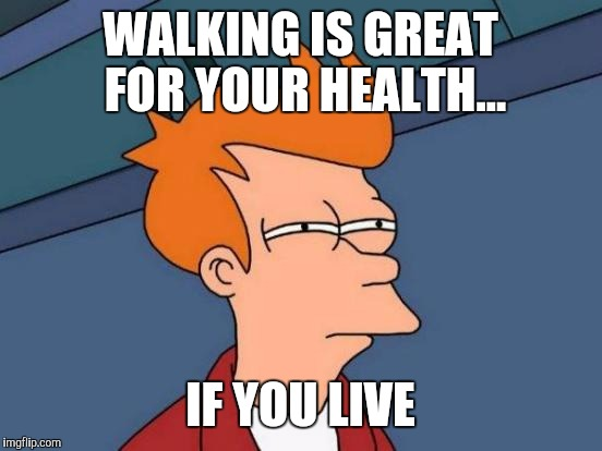 Futurama Fry Meme | WALKING IS GREAT FOR YOUR HEALTH... IF YOU LIVE | image tagged in memes,futurama fry | made w/ Imgflip meme maker