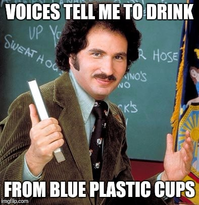Memes, Kotter | VOICES TELL ME TO DRINK FROM BLUE PLASTIC CUPS | image tagged in memes,kotter | made w/ Imgflip meme maker