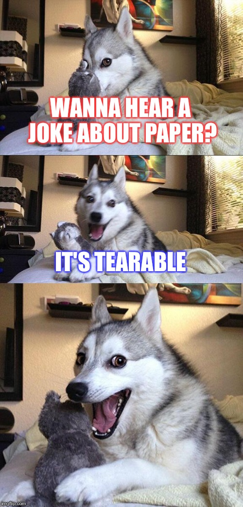 Bad Pun Dog Meme | WANNA HEAR A JOKE ABOUT PAPER? IT'S TEARABLE | image tagged in memes,bad pun dog | made w/ Imgflip meme maker