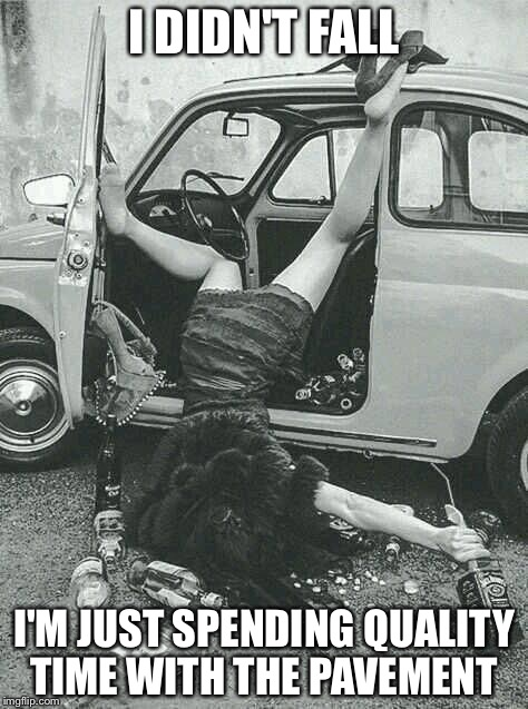 Drunk Girl  | I DIDN'T FALL I'M JUST SPENDING QUALITY TIME WITH THE PAVEMENT | image tagged in drunk girl | made w/ Imgflip meme maker