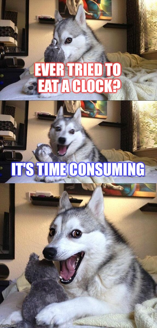 Bad Pun Dog Meme | EVER TRIED TO EAT A CLOCK? IT'S TIME CONSUMING | image tagged in memes,bad pun dog | made w/ Imgflip meme maker