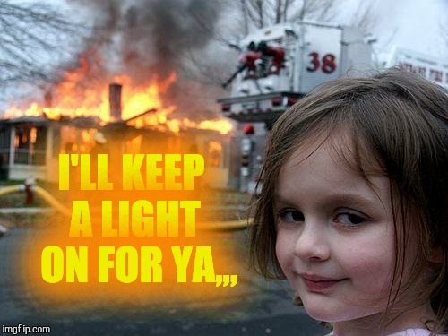Disaster Girl Meme | I'LL KEEP A LIGHT  ON FOR YA,,, | image tagged in memes,disaster girl | made w/ Imgflip meme maker