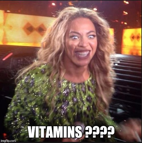 Memes, Beyonce | VITAMINS ???? | image tagged in memes,beyonce | made w/ Imgflip meme maker
