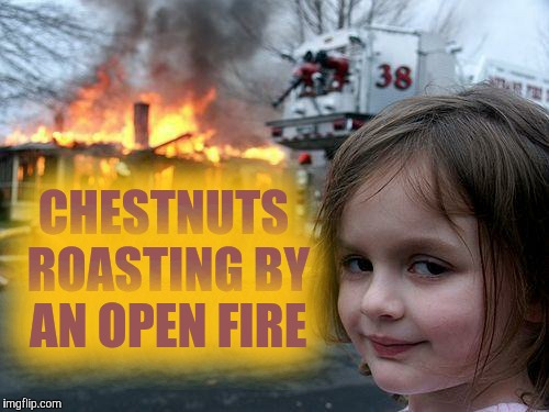 Disaster Girl Meme | CHESTNUTS ROASTING BY AN OPEN FIRE | image tagged in memes,disaster girl | made w/ Imgflip meme maker