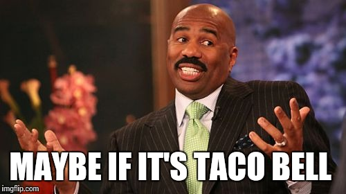 Steve Harvey Meme | MAYBE IF IT'S TACO BELL | image tagged in memes,steve harvey | made w/ Imgflip meme maker